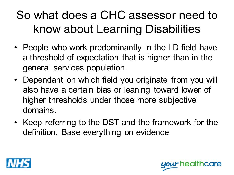 So what does a CHC assessor need to know about Learning Disabilities People who work predominantly in the LD field have a threshold of expectation tha