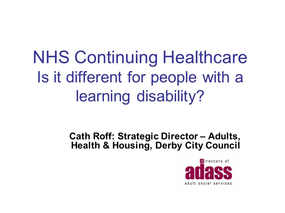 NHS Continuing Healthcare Is it different for people with a learning disability? Cath Roff: Strategic Director – Adults, Health & Housing, Derby City