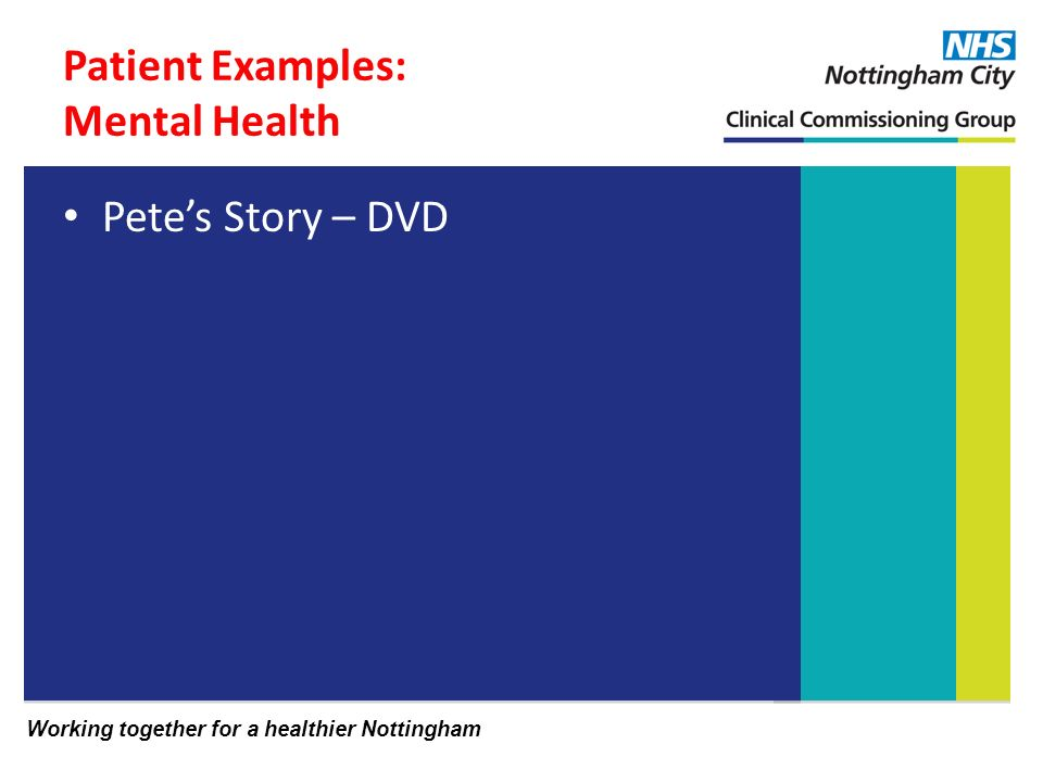 Working together for a healthier Nottingham Patient Examples: Mental Health Petes Story – DVD