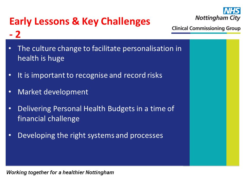 Working together for a healthier Nottingham The culture change to facilitate personalisation in health is huge It is important to recognise and record risks Market development Delivering Personal Health Budgets in a time of financial challenge Developing the right systems and processes Early Lessons & Key Challenges - 2