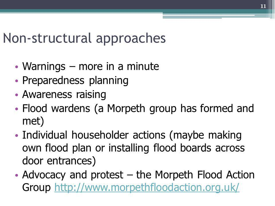 Non-structural approaches Warnings – more in a minute Preparedness planning Awareness raising Flood wardens (a Morpeth group has formed and met) Indiv