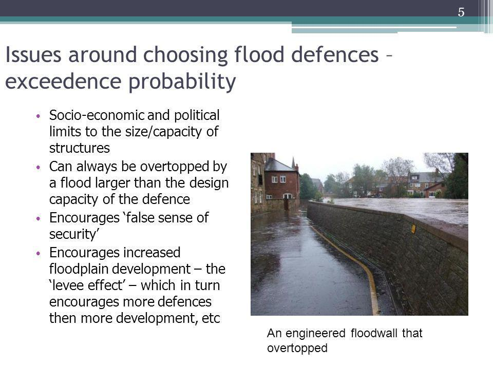 Issues around choosing flood defences – exceedence probability Socio-economic and political limits to the size/capacity of structures Can always be ov