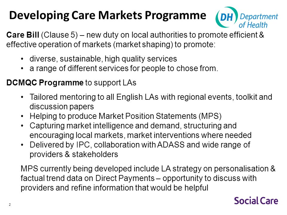 2 Developing Care Markets Programme Care Bill (Clause 5) – new duty on local authorities to promote efficient & effective operation of markets (market shaping) to promote: diverse, sustainable, high quality services a range of different services for people to chose from.