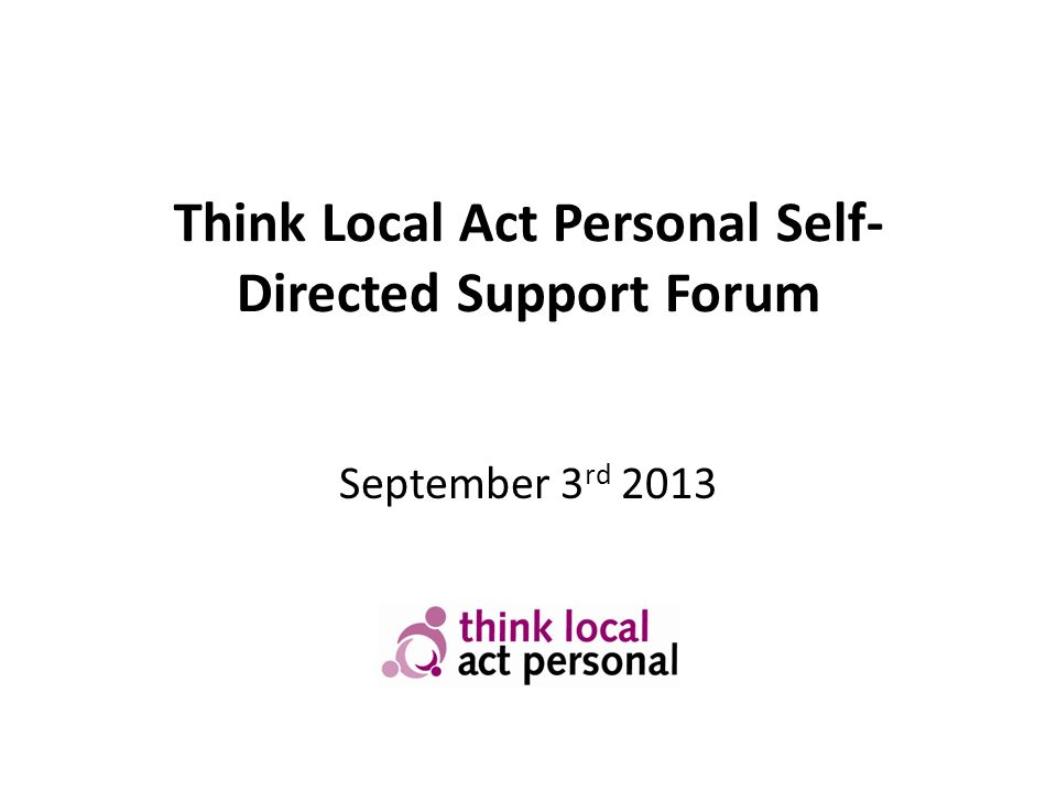 Think Local Act Personal Self- Directed Support Forum September 3 rd 2013