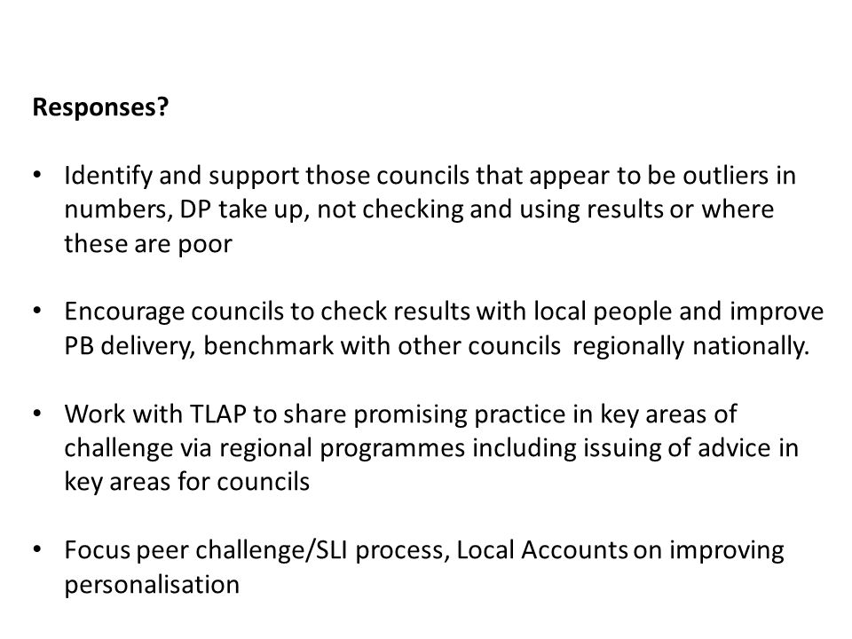 Responses? Identify and support those councils that appear to be outliers in numbers, DP take up, not checking and using results or where these are po