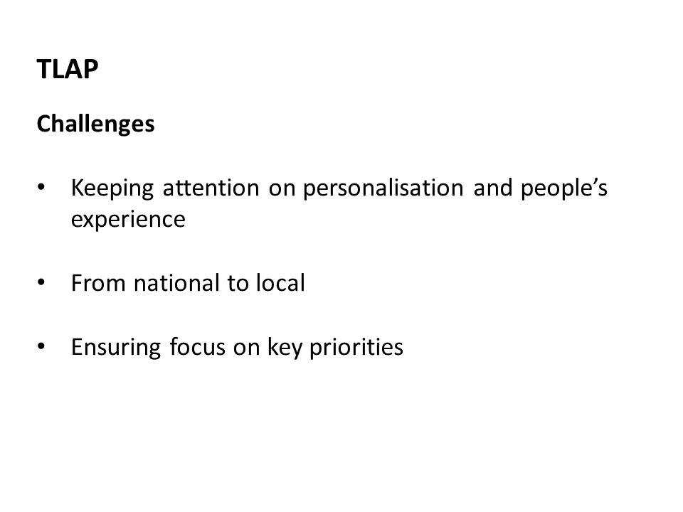 TLAP Challenges Keeping attention on personalisation and peoples experience From national to local Ensuring focus on key priorities