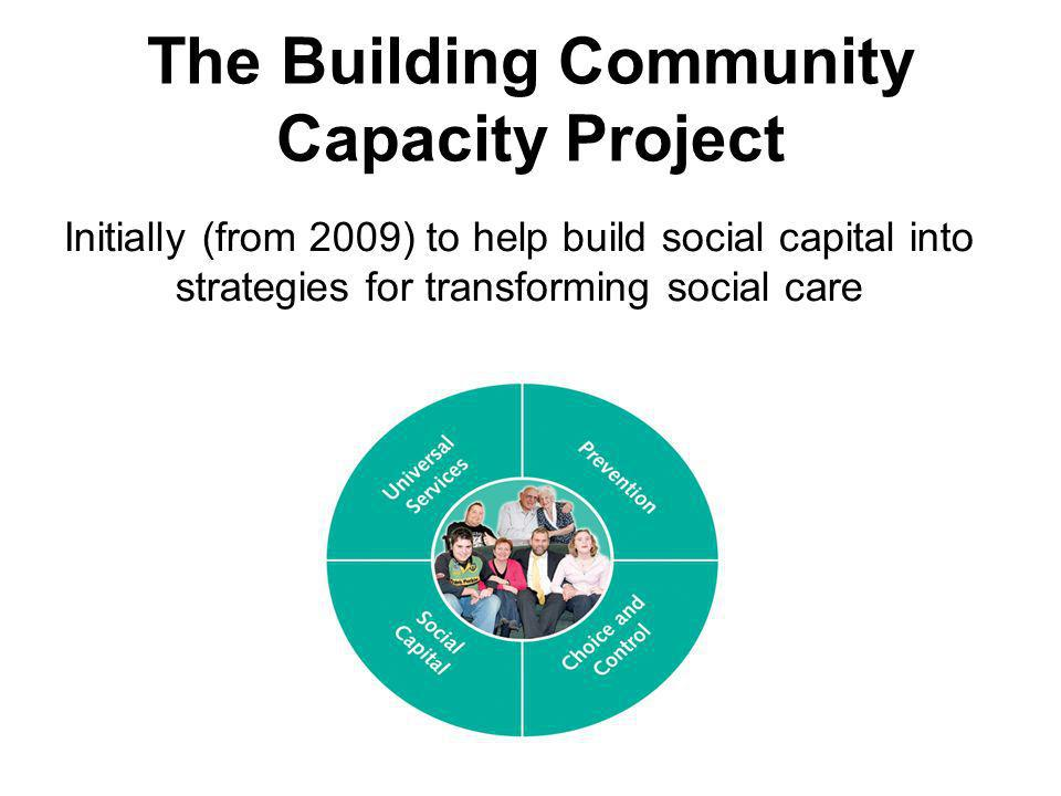 The Building Community Capacity Project Initially (from 2009) to help build social capital into strategies for transforming social care