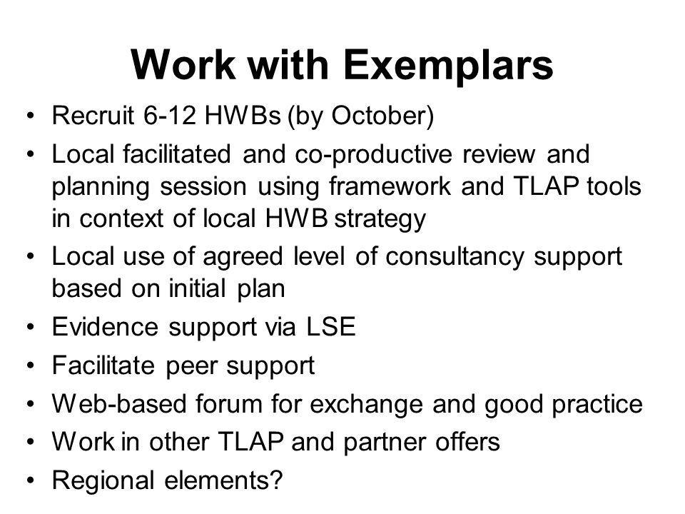 Expectations Exemplar HWBs will sign up at cross agency senior level to use the framework co-productively and incorporate elements into local strategy HWBs will cover local costs (venues etc.) Action agreed at planning session will take place October-April Outcomes and activity reported into programme by April 2014