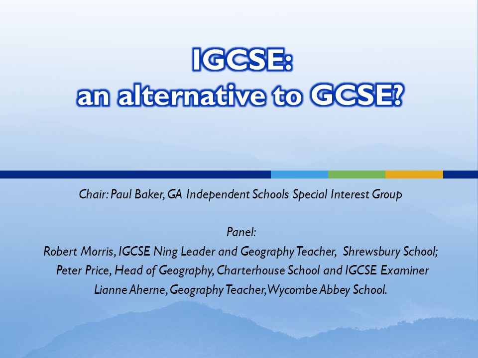 Chair: Paul Baker, GA Independent Schools Special Interest Group Panel: Robert Morris, IGCSE Ning Leader and Geography Teacher, Shrewsbury School; Pet