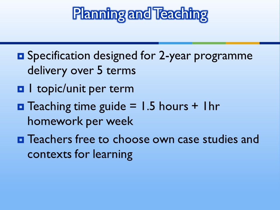 Specification designed for 2-year programme delivery over 5 terms 1 topic/unit per term Teaching time guide = 1.5 hours + 1hr homework per week Teache