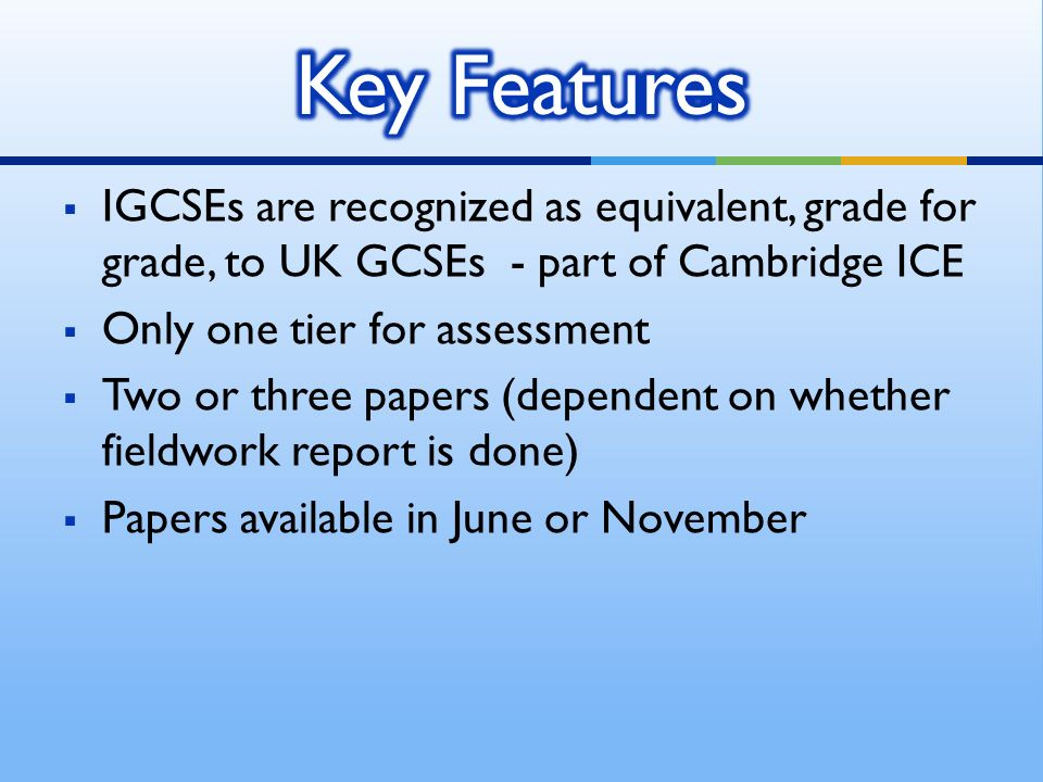 IGCSEs are recognized as equivalent, grade for grade, to UK GCSEs - part of Cambridge ICE Only one tier for assessment Two or three papers (dependent