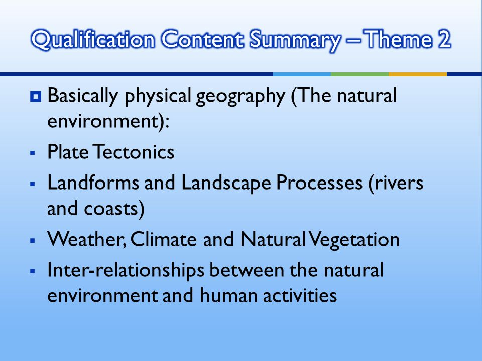 Basically physical geography (The natural environment): Plate Tectonics Landforms and Landscape Processes (rivers and coasts) Weather, Climate and Natural Vegetation Inter-relationships between the natural environment and human activities