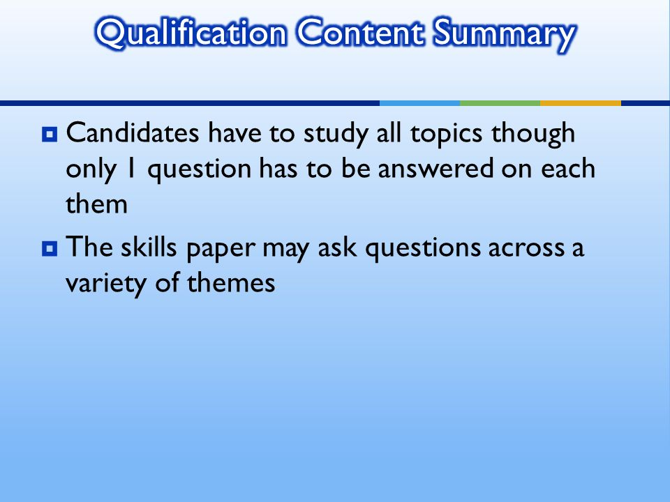 Candidates have to study all topics though only 1 question has to be answered on each them The skills paper may ask questions across a variety of them