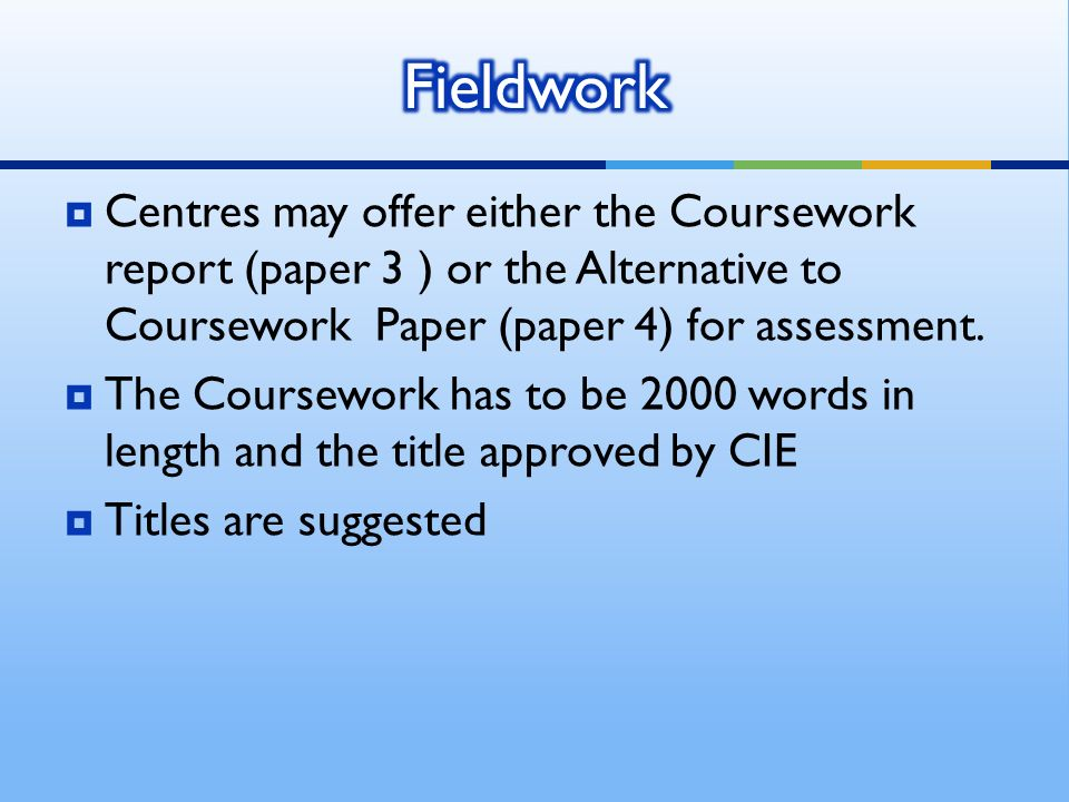 Centres may offer either the Coursework report (paper 3 ) or the Alternative to Coursework Paper (paper 4) for assessment. The Coursework has to be 20