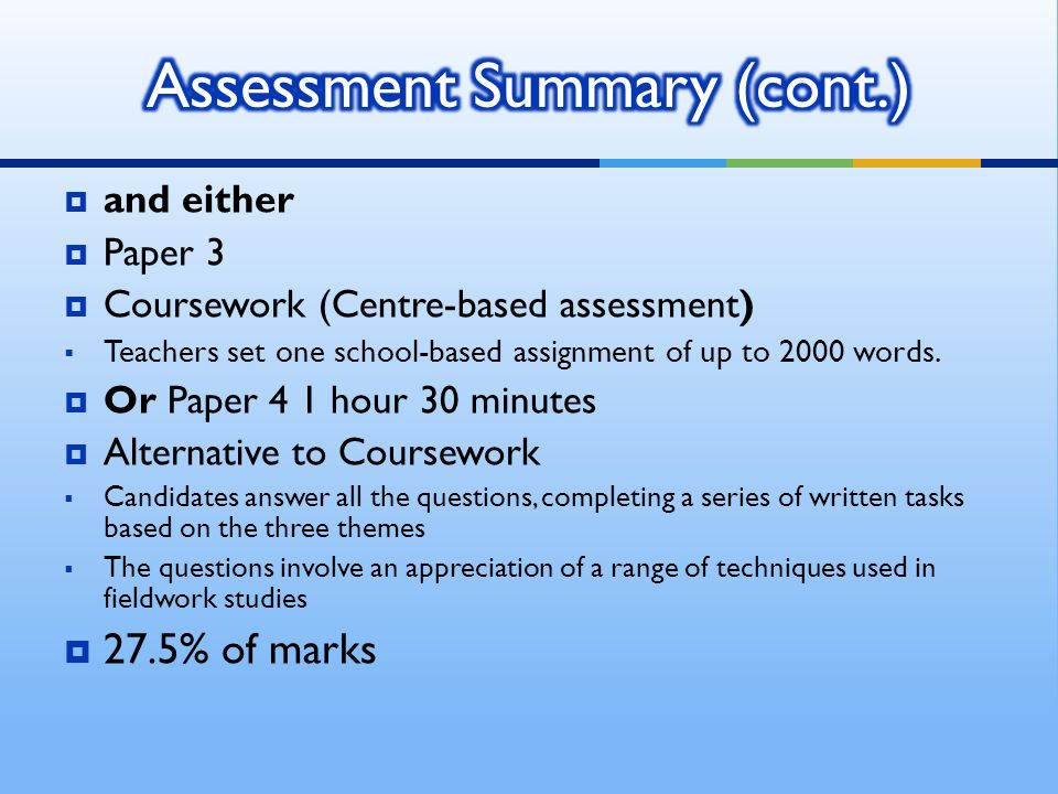 and either Paper 3 Coursework (Centre-based assessment) Teachers set one school-based assignment of up to 2000 words. Or Paper 4 1 hour 30 minutes Alt