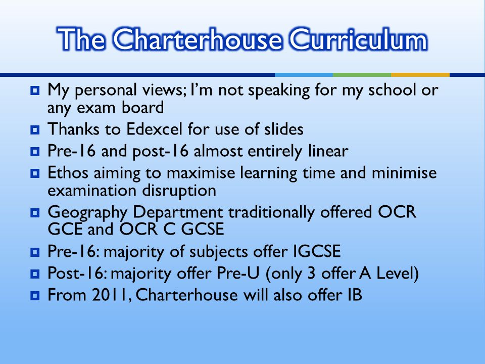 My personal views; Im not speaking for my school or any exam board Thanks to Edexcel for use of slides Pre-16 and post-16 almost entirely linear Ethos aiming to maximise learning time and minimise examination disruption Geography Department traditionally offered OCR GCE and OCR C GCSE Pre-16: majority of subjects offer IGCSE Post-16: majority offer Pre-U (only 3 offer A Level) From 2011, Charterhouse will also offer IB