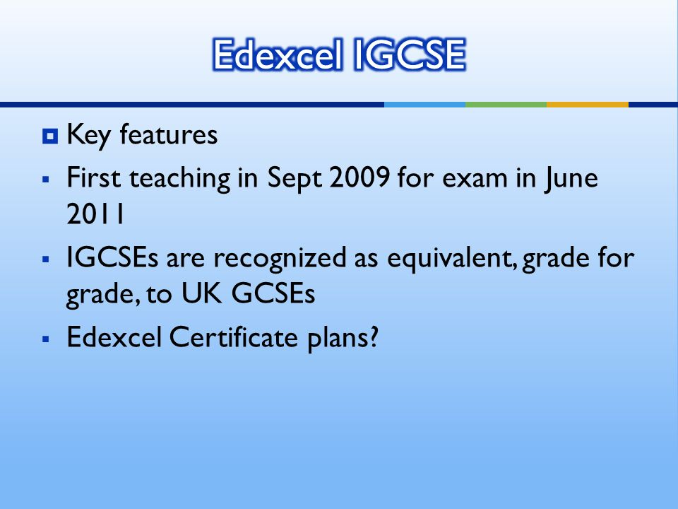 Key features First teaching in Sept 2009 for exam in June 2011 IGCSEs are recognized as equivalent, grade for grade, to UK GCSEs Edexcel Certificate plans