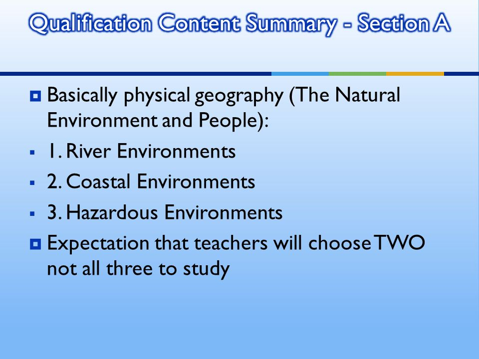 Basically physical geography (The Natural Environment and People): 1. River Environments 2. Coastal Environments 3. Hazardous Environments Expectation