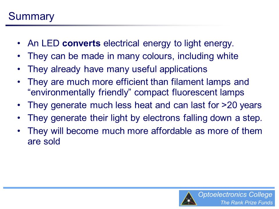 An LED converts electrical energy to light energy. They can be made in many colours, including white They already have many useful applications They a