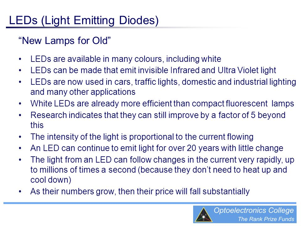 New Lamps for Old LEDs are available in many colours, including white LEDs can be made that emit invisible Infrared and Ultra Violet light LEDs are no
