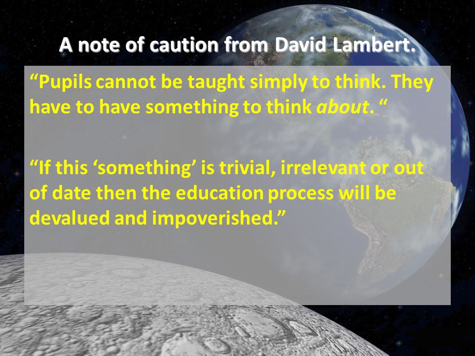 A note of caution from David Lambert. Pupils cannot be taught simply to think. They have to have something to think about. If this something is trivia