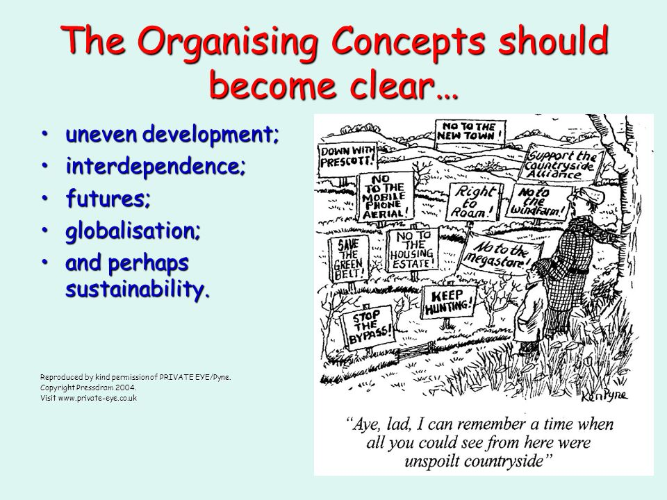 The Organising Concepts should become clear… uneven development;uneven development; interdependence;interdependence; futures;futures; globalisation;globalisation; and perhaps sustainability.and perhaps sustainability.