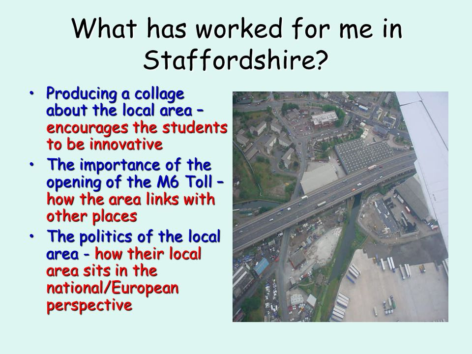 What has worked for me in Staffordshire? Producing a collage about the local area – encourages the students to be innovativeProducing a collage about