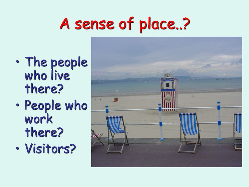 A sense of place..? The people who live there?The people who live there? People who work there?People who work there? Visitors?Visitors?