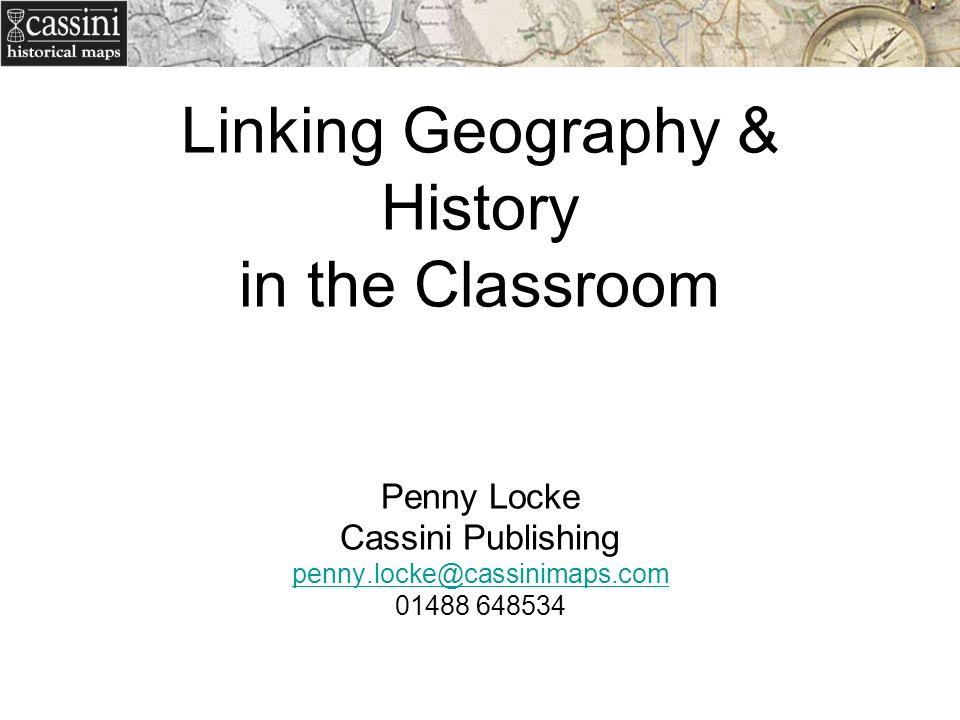 Linking Geography & History in the Classroom Penny Locke Cassini Publishing penny.locke@cassinimaps.com 01488 648534 penny.locke@cassinimaps.com