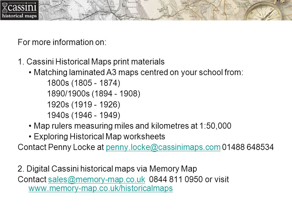 For more information on: 1. Cassini Historical Maps print materials Matching laminated A3 maps centred on your school from: 1800s (1805 - 1874) 1890/1