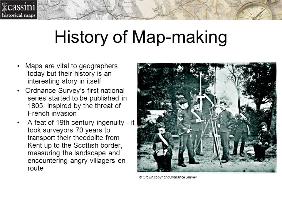 History of Map-making Maps are vital to geographers today but their history is an interesting story in itself Ordnance Surveys first national series s
