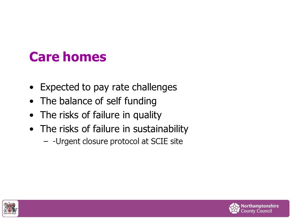 Care homes Expected to pay rate challenges The balance of self funding The risks of failure in quality The risks of failure in sustainability –-Urgent