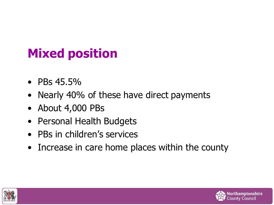 Mixed position PBs 45.5% Nearly 40% of these have direct payments About 4,000 PBs Personal Health Budgets PBs in childrens services Increase in care h