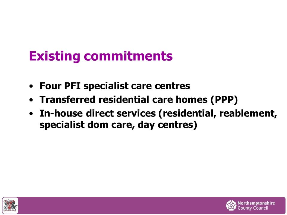 Existing commitments Four PFI specialist care centres Transferred residential care homes (PPP) In-house direct services (residential, reablement, specialist dom care, day centres)