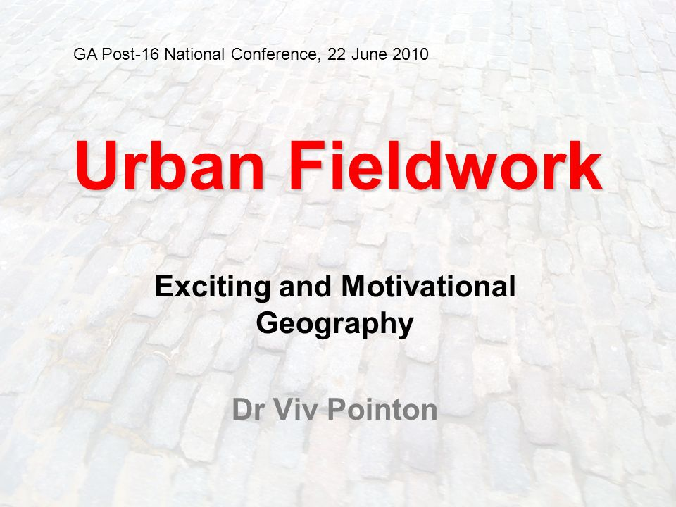 1 Urban Fieldwork Exciting and Motivational Geography Dr Viv Pointon GA Post-16 National Conference, 22 June 2010
