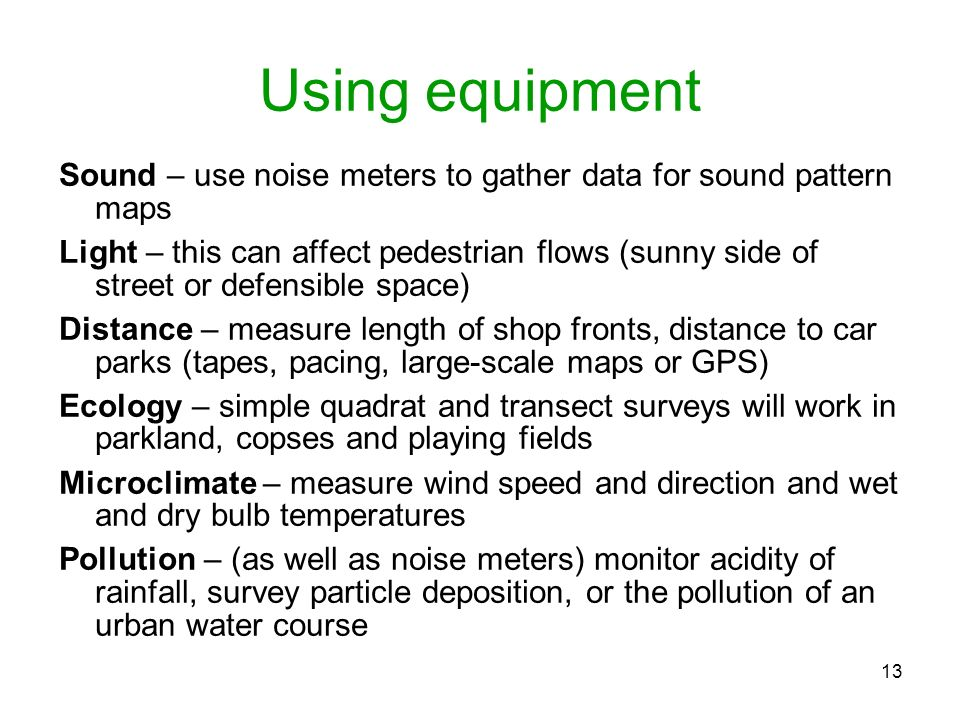13 Using equipment Sound – use noise meters to gather data for sound pattern maps Light – this can affect pedestrian flows (sunny side of street or de