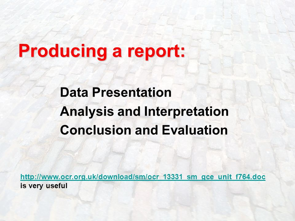 17 Producing a report: Data Presentation Analysis and Interpretation Conclusion and Evaluation http://www.ocr.org.uk/download/sm/ocr_13331_sm_gce_unit