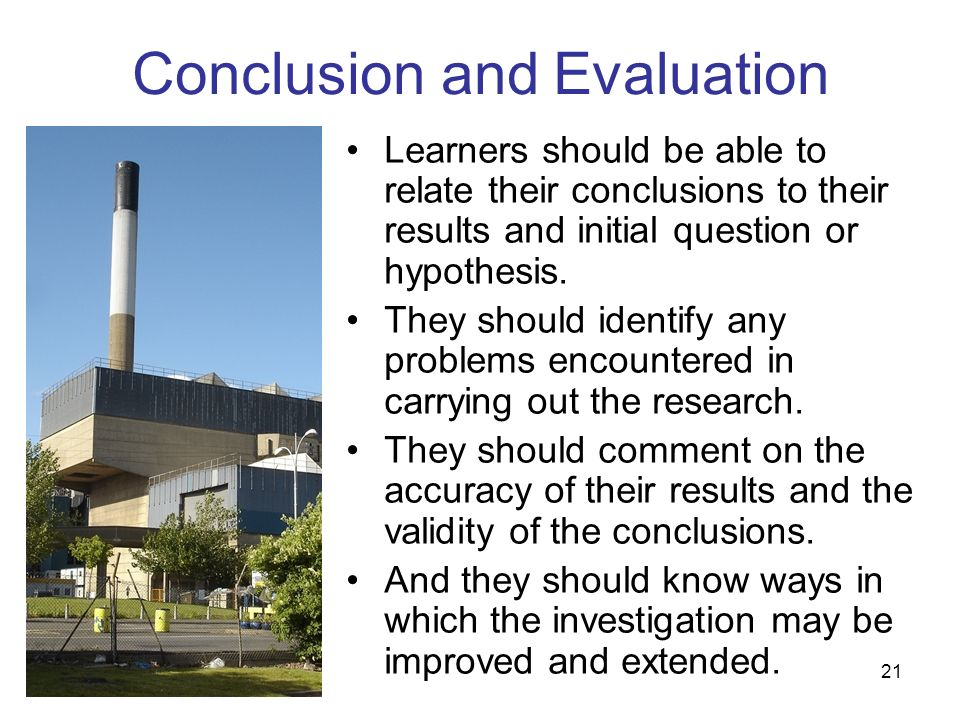 21 Conclusion and Evaluation Learners should be able to relate their conclusions to their results and initial question or hypothesis. They should iden