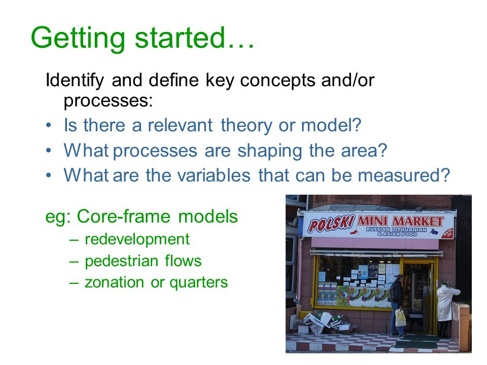 8 Getting started… Identify and define key concepts and/or processes: Is there a relevant theory or model? What processes are shaping the area? What a
