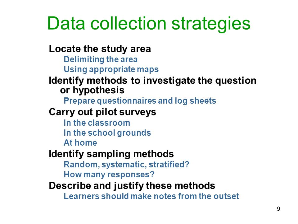 9 Data collection strategies Locate the study area Delimiting the area Using appropriate maps Identify methods to investigate the question or hypothes