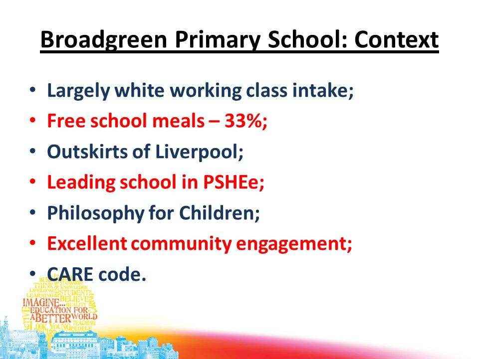 Broadgreen Primary School: Context Largely white working class intake; Free school meals – 33%; Outskirts of Liverpool; Leading school in PSHEe; Philo