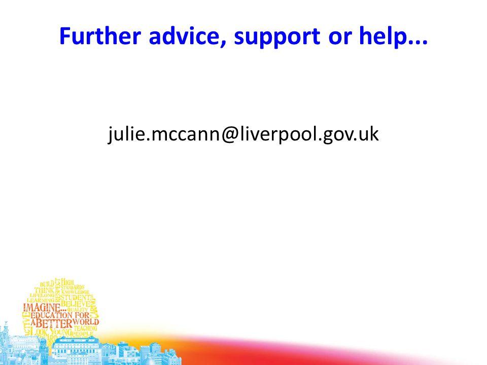 Further advice, support or help... julie.mccann@liverpool.gov.uk
