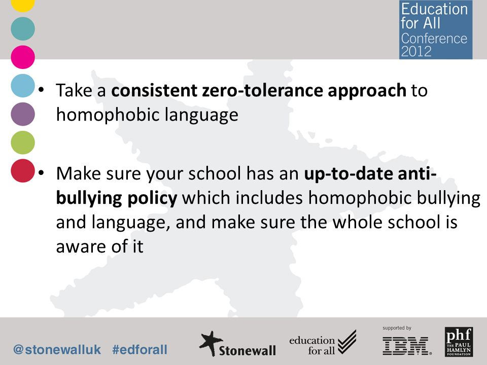 Take a consistent zero-tolerance approach to homophobic language Make sure your school has an up-to-date anti- bullying policy which includes homophob