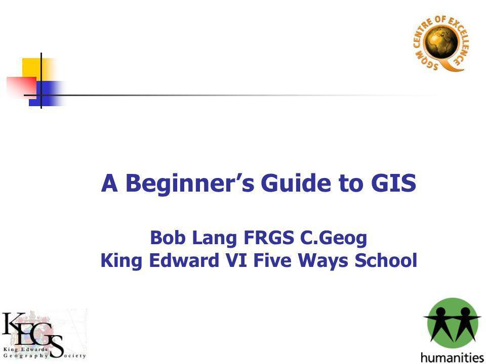 A Beginners Guide to GIS Bob Lang FRGS C.Geog King Edward VI Five Ways School