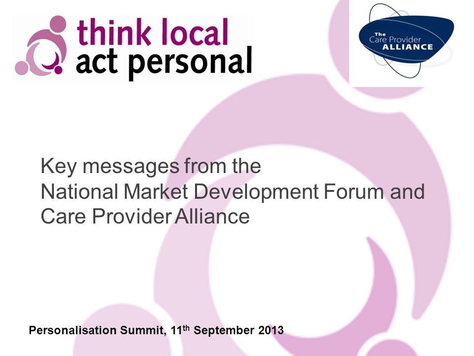 Key messages from the National Market Development Forum and Care Provider Alliance Personalisation Summit, 11 th September 2013