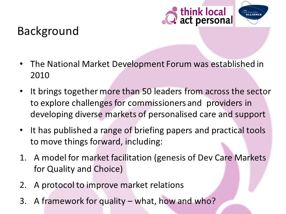 Background The National Market Development Forum was established in 2010 It brings together more than 50 leaders from across the sector to explore challenges for commissioners and providers in developing diverse markets of personalised care and support It has published a range of briefing papers and practical tools to move things forward, including: 1.A model for market facilitation (genesis of Dev Care Markets for Quality and Choice) 2.A protocol to improve market relations 3.A framework for quality – what, how and who