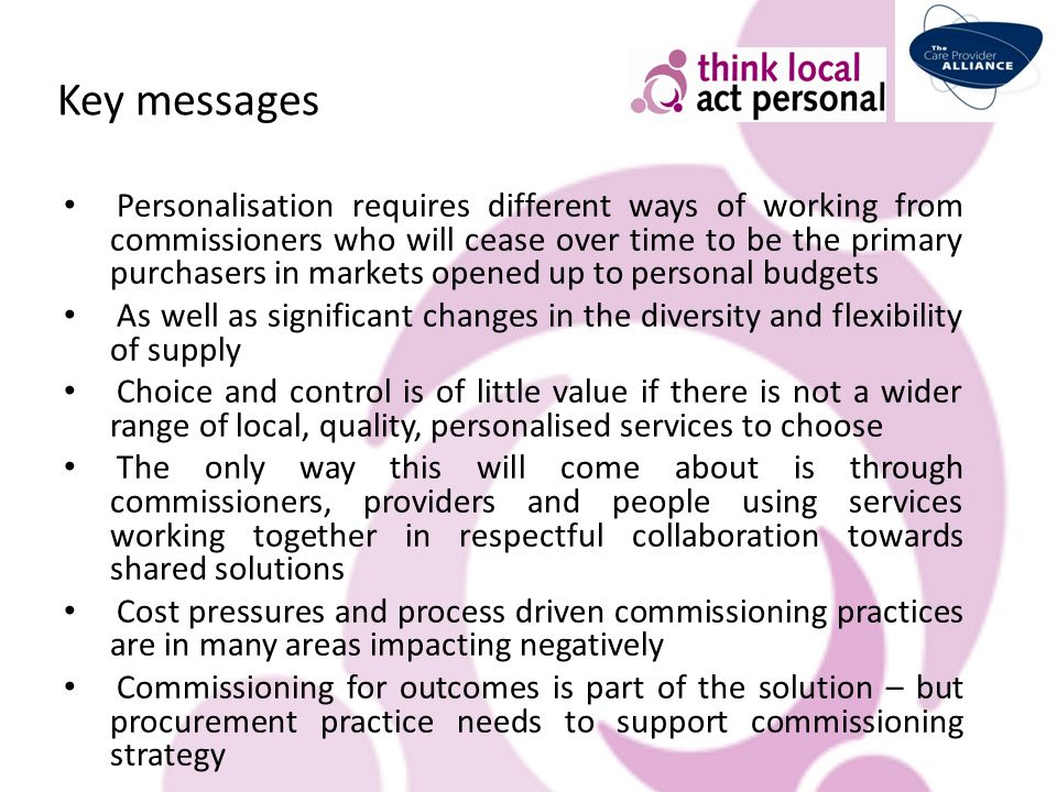 Key messages Personalisation requires different ways of working from commissioners who will cease over time to be the primary purchasers in markets op