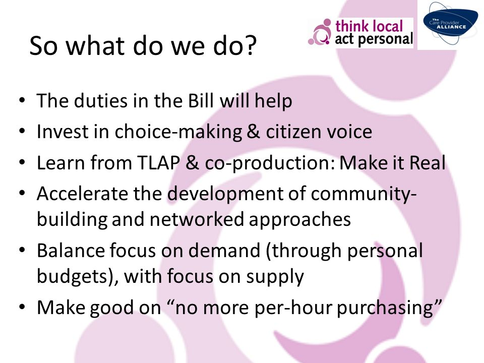 So what do we do? The duties in the Bill will help Invest in choice-making & citizen voice Learn from TLAP & co-production: Make it Real Accelerate th