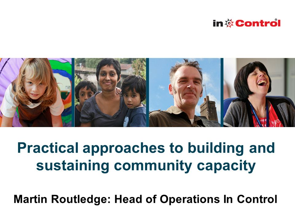 Practical approaches to building and sustaining community capacity Martin Routledge: Head of Operations In Control
