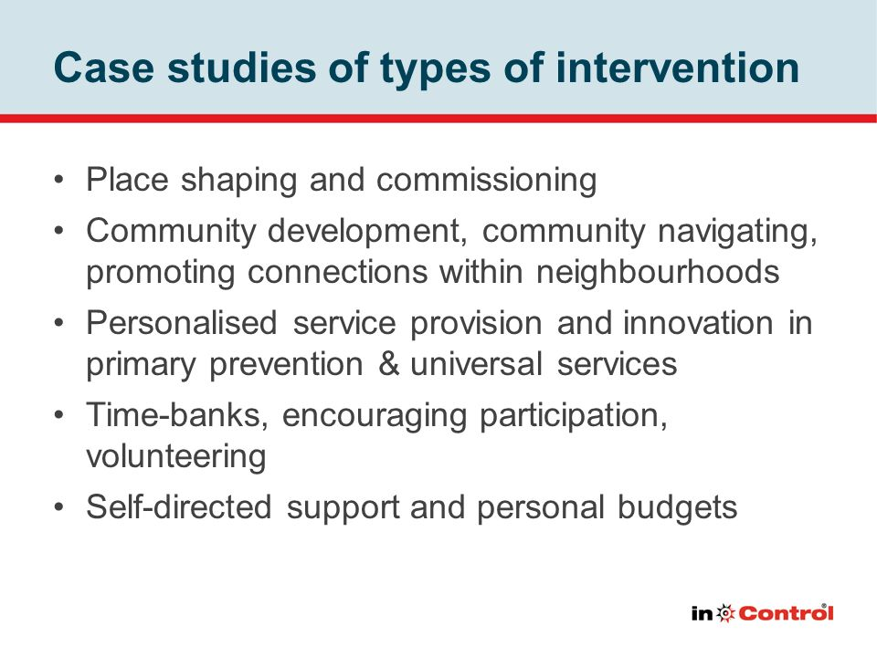 Case studies of types of intervention Place shaping and commissioning Community development, community navigating, promoting connections within neighb